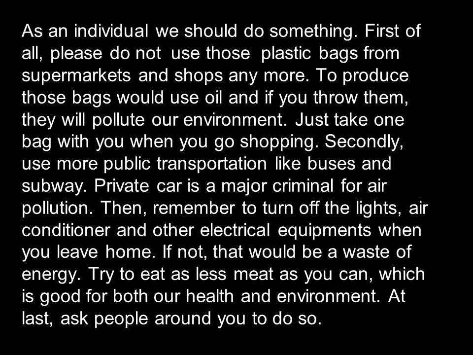 As an individual we should do something. First of all, please do not use those plastic bags from supermarkets and shops any more. To produce those bag