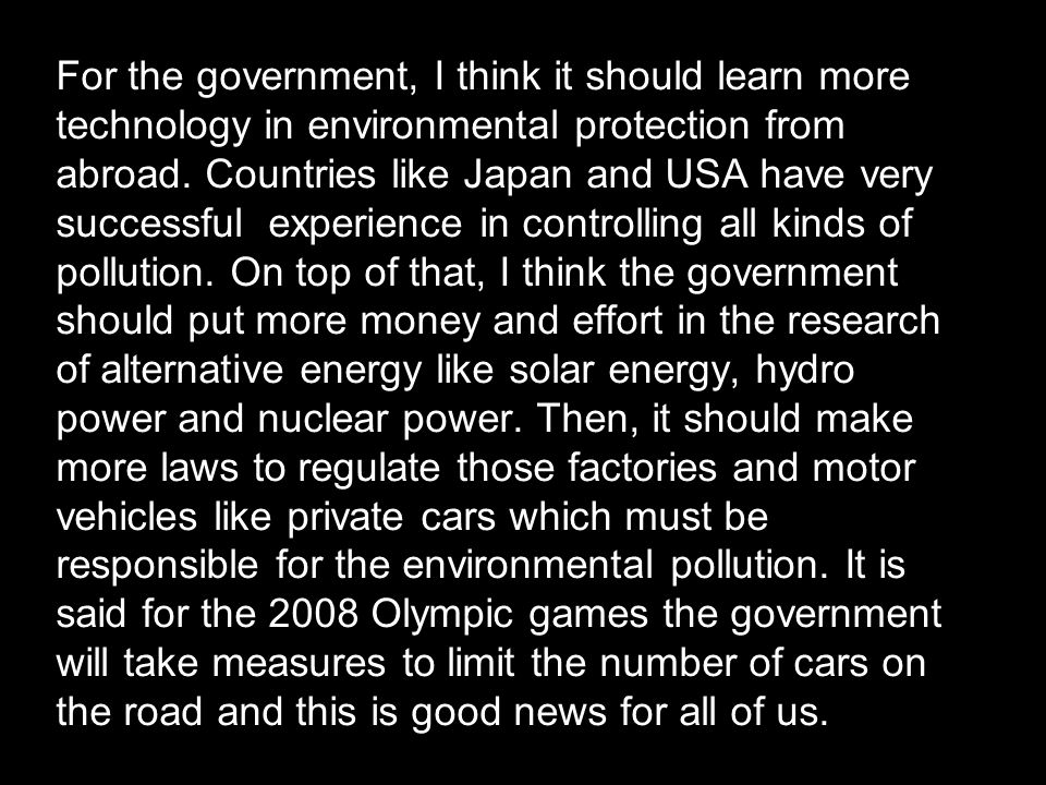 For the government, I think it should learn more technology in environmental protection from abroad. Countries like Japan and USA have very successful