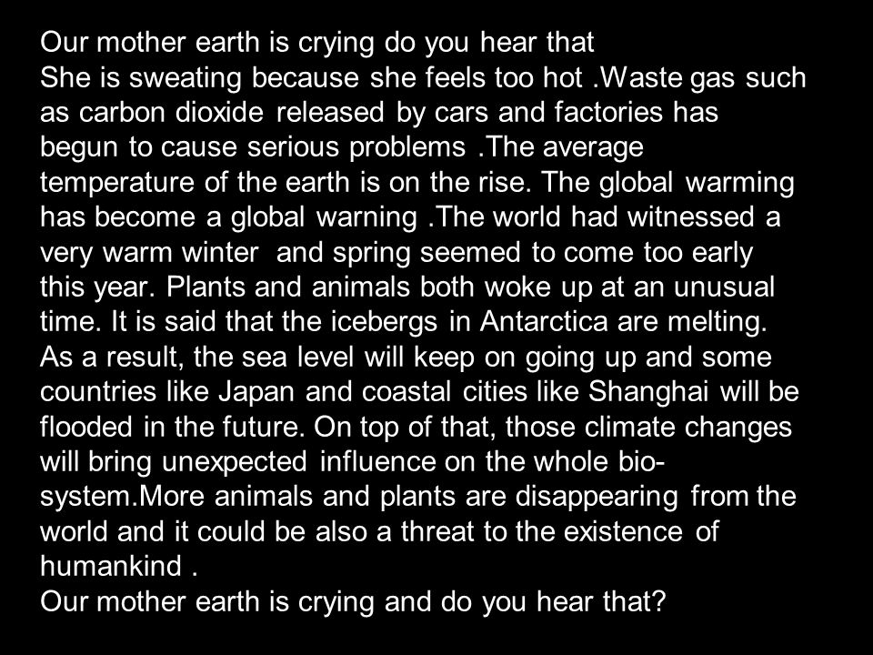 Our mother earth is crying do you hear that She is sweating because she feels too hot.Waste gas such as carbon dioxide released by cars and factories