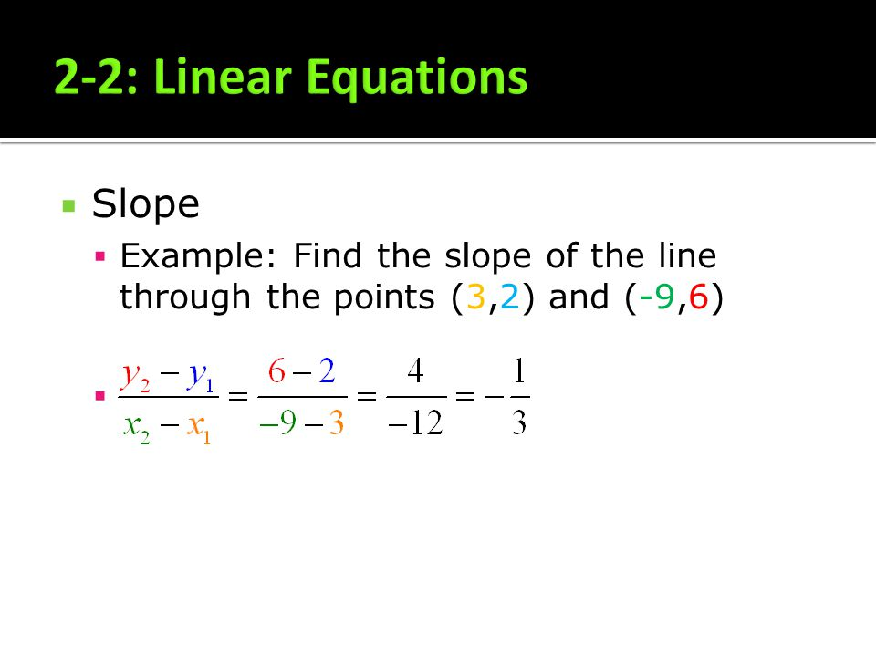 Slope Example: Find the slope of the line through the points (3,2) and (-9,6)