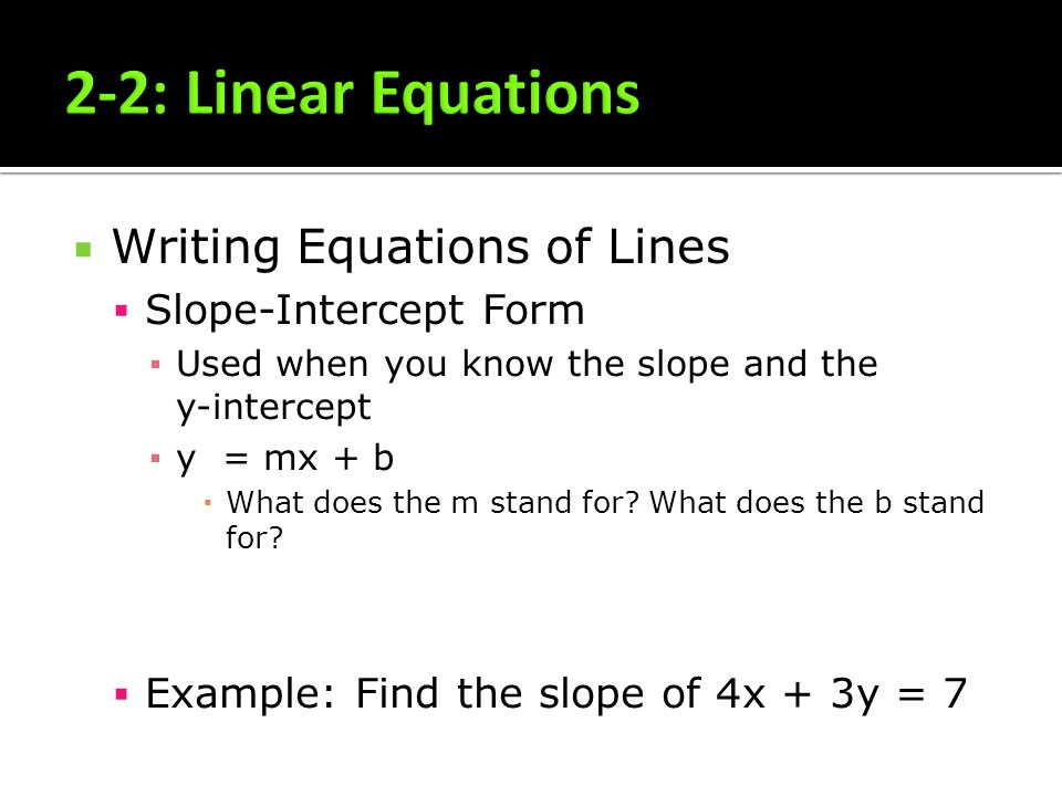 Writing Equations of Lines Slope-Intercept Form Used when you know the slope and the y-intercept y = mx + b What does the m stand for? What does the b
