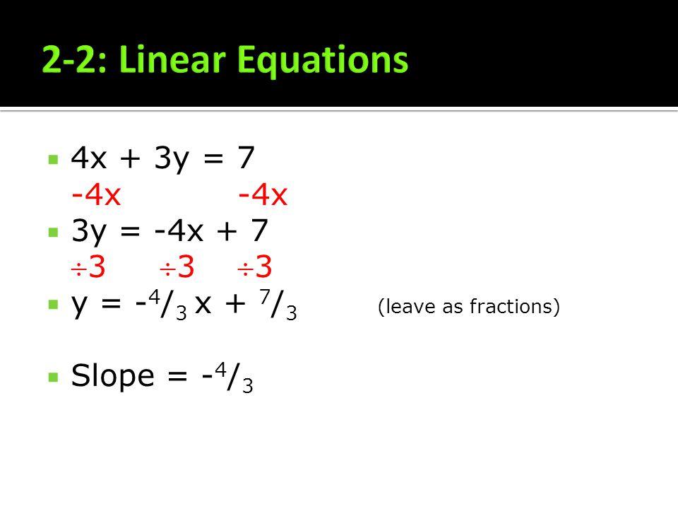 4x + 3y = 7 -4x -4x 3y = -4x + 73 3 3 y = - 4 / 3 x + 7 / 3 (leave as fractions) Slope = - 4 / 3