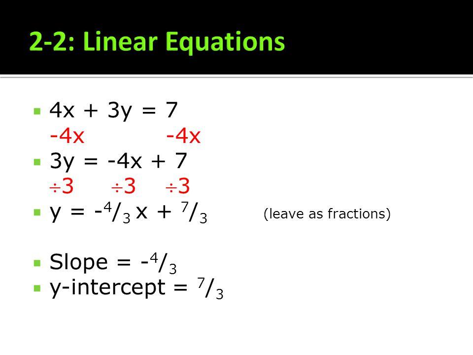 4x + 3y = 7 -4x -4x 3y = -4x + 73 3 3 y = - 4 / 3 x + 7 / 3 (leave as fractions) Slope = - 4 / 3 y-intercept = 7 / 3