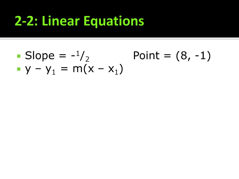 Slope = - 1 / 2 Point = (8, -1) y – y 1 = m(x – x 1 )