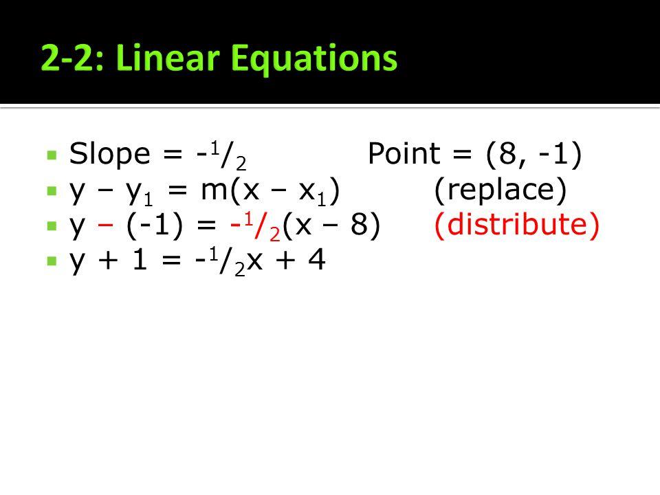 Slope = - 1 / 2 Point = (8, -1) y – y 1 = m(x – x 1 )(replace) y – (-1) = - 1 / 2 (x – 8)(distribute) y + 1 = - 1 / 2 x + 4