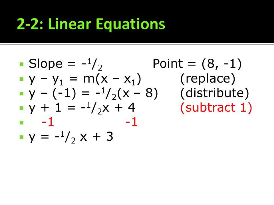 Slope = - 1 / 2 Point = (8, -1) y – y 1 = m(x – x 1 ) (replace) y – (-1) = - 1 / 2 (x – 8)(distribute) y + 1 = - 1 / 2 x + 4(subtract 1) -1-1 y = - 1