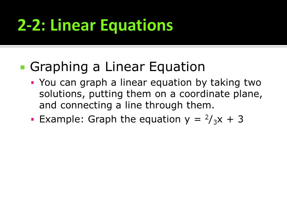 Graphing a Linear Equation You can graph a linear equation by taking two solutions, putting them on a coordinate plane, and connecting a line through them.