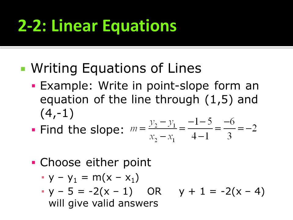 Writing Equations of Lines Example: Write in point-slope form an equation of the line through (1,5) and (4,-1) Find the slope: Choose either point y –