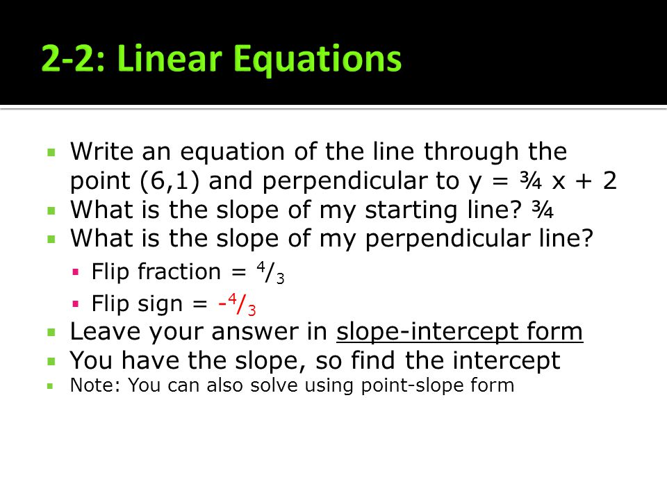 Write an equation of the line through the point (6,1) and perpendicular to y = ¾ x + 2 What is the slope of my starting line? ¾ What is the slope of m