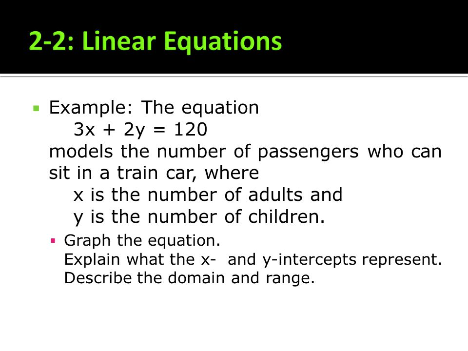 Example: The equation 3x + 2y = 120 models the number of passengers who can sit in a train car, where x is the number of adults and y is the number of