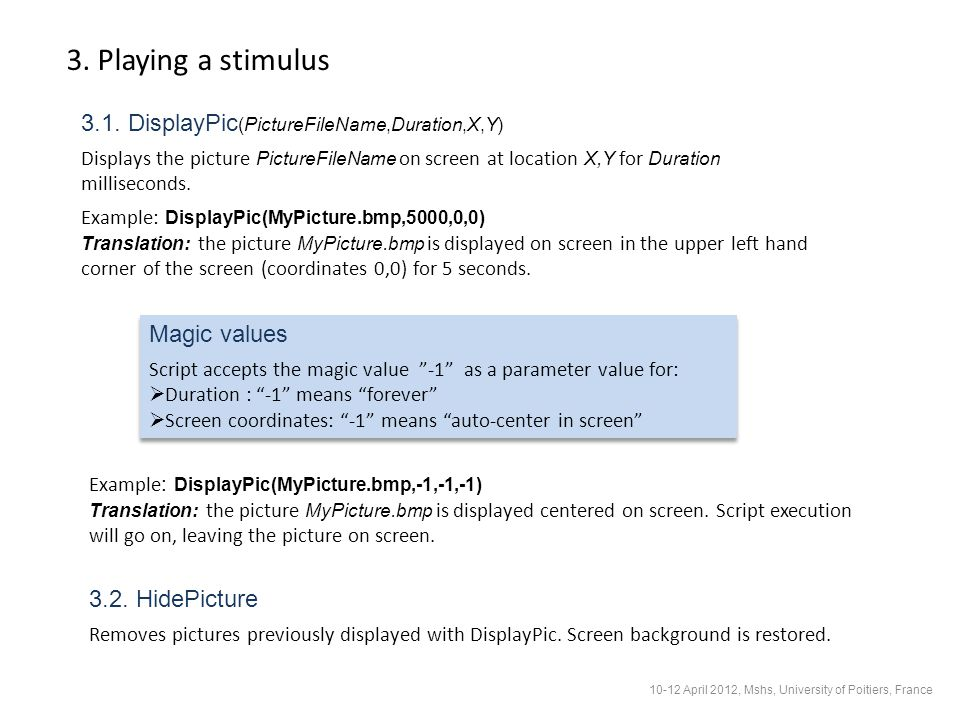 3. Playing a stimulus 3.1. DisplayPic (PictureFileName,Duration,X,Y) Displays the picture PictureFileName on screen at location X,Y for Duration milli