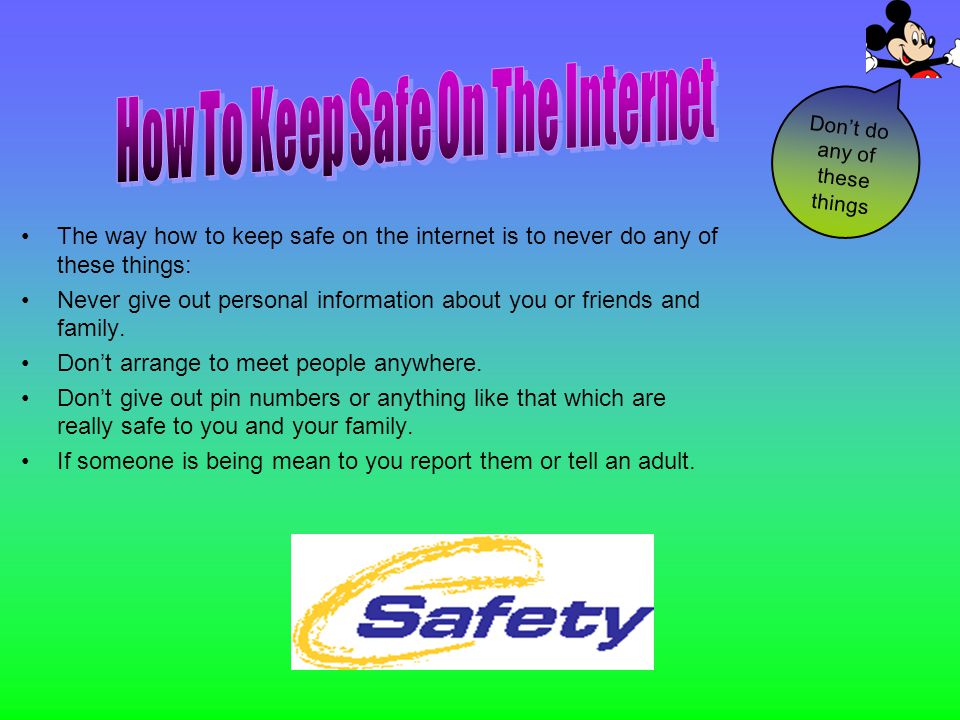 The way how to keep safe on the internet is to never do any of these things: Never give out personal information about you or friends and family. Dont