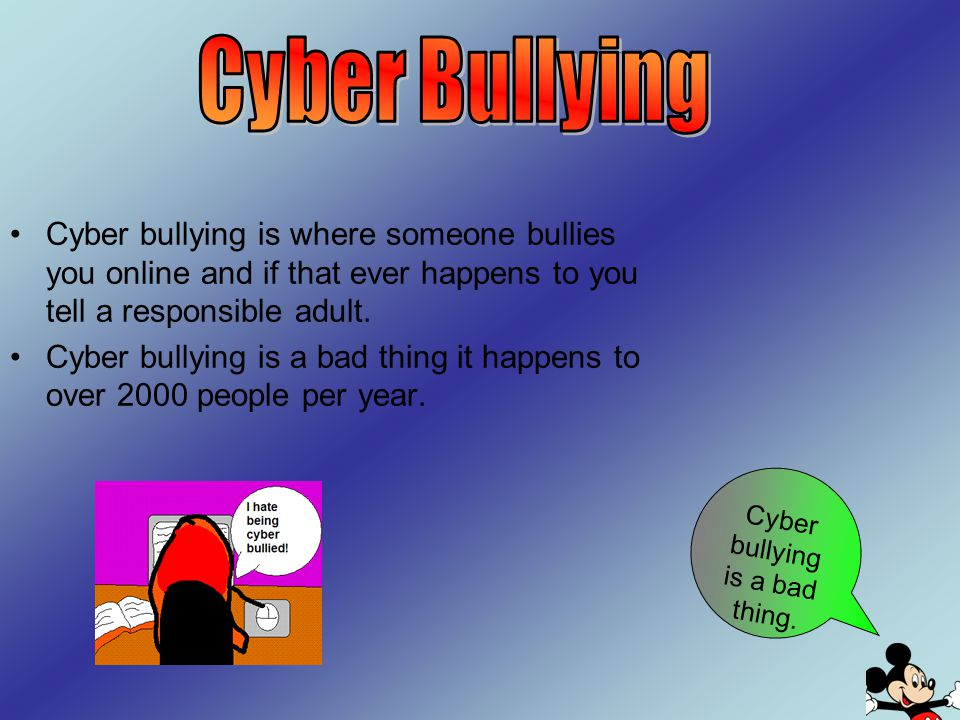 Cyber bullying is where someone bullies you online and if that ever happens to you tell a responsible adult. Cyber bullying is a bad thing it happens