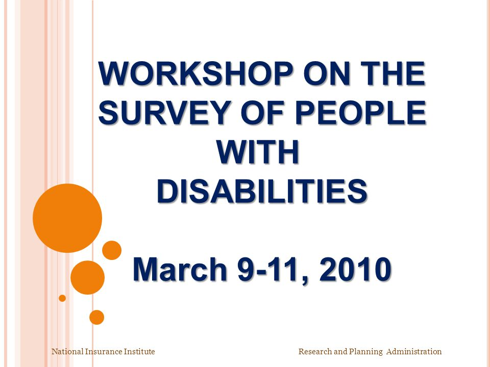 WORKSHOP ON THE SURVEY OF PEOPLE WITH DISABILITIES March 9-11, 2010 National Insurance Institute Research and Planning Administration