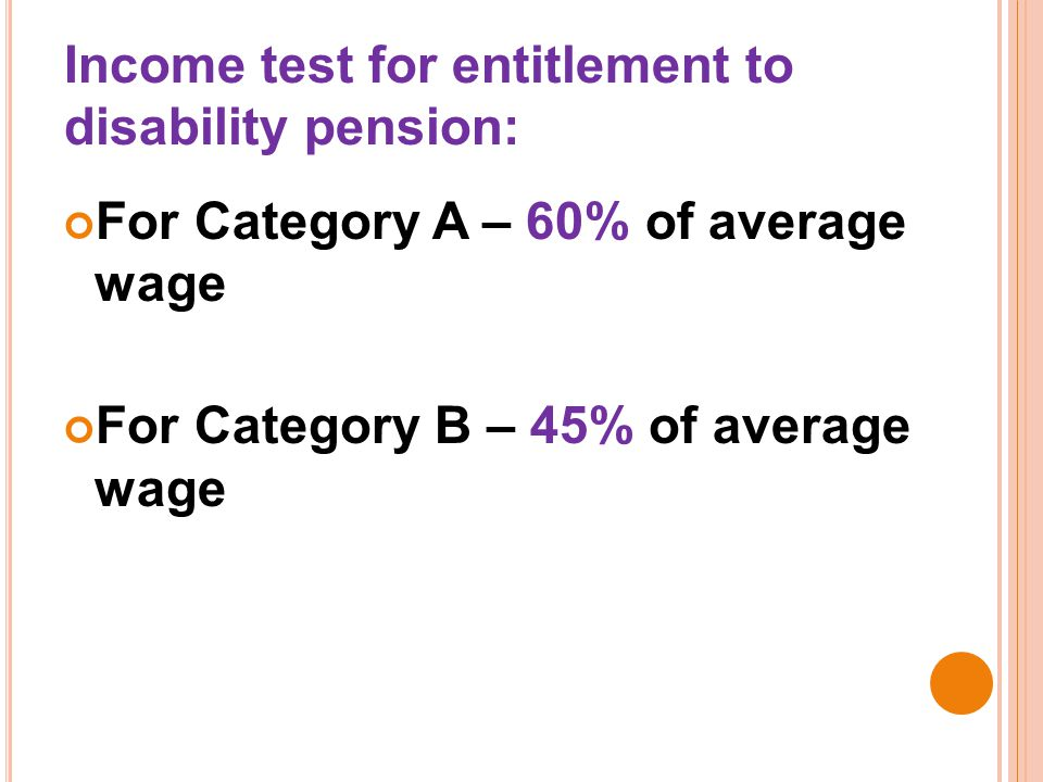 Income test for entitlement to disability pension: For Category A – 60% of average wage For Category B – 45% of average wage