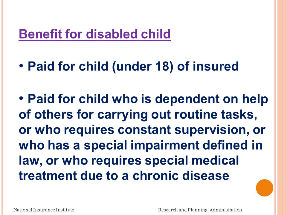National Insurance Institute Research and Planning Administration Benefit for disabled child Paid for child (under 18) of insured Paid for child who i