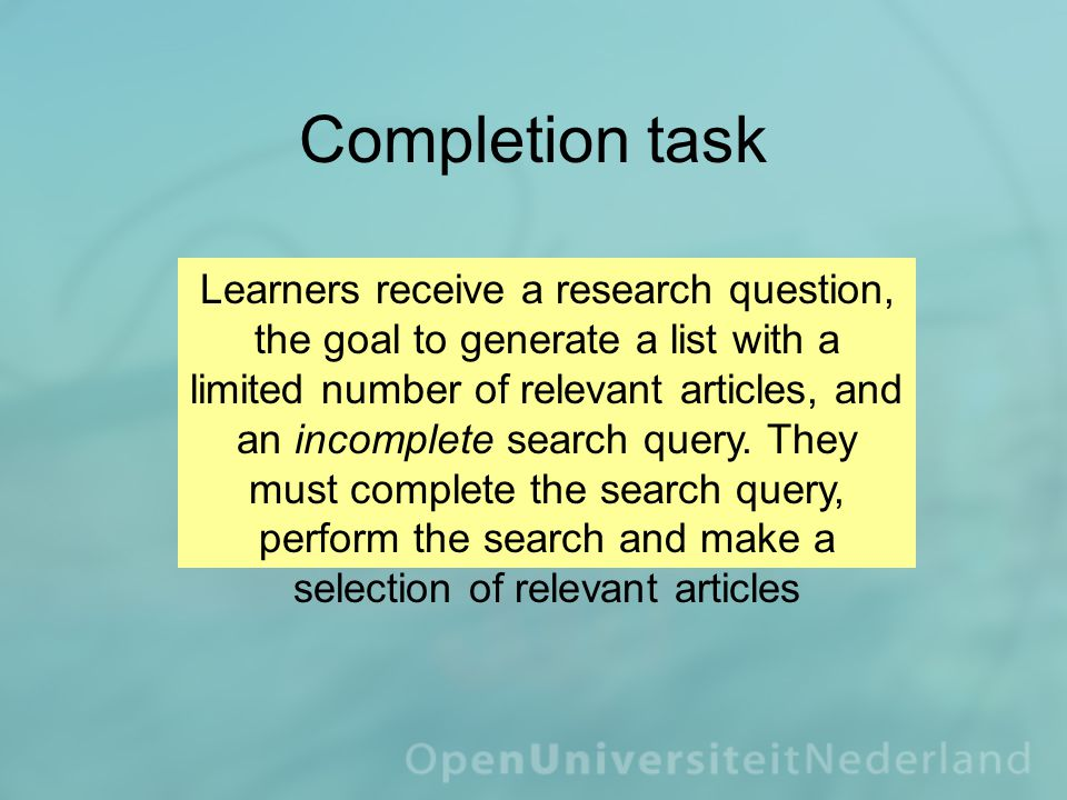 Completion task Learners receive a research question, the goal to generate a list with a limited number of relevant articles, and an incomplete search query.