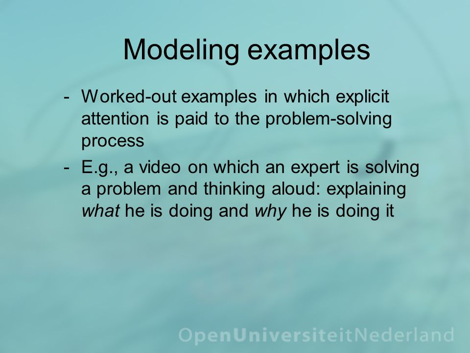 Modeling examples ­Worked-out examples in which explicit attention is paid to the problem-solving process ­E.g., a video on which an expert is solving a problem and thinking aloud: explaining what he is doing and why he is doing it