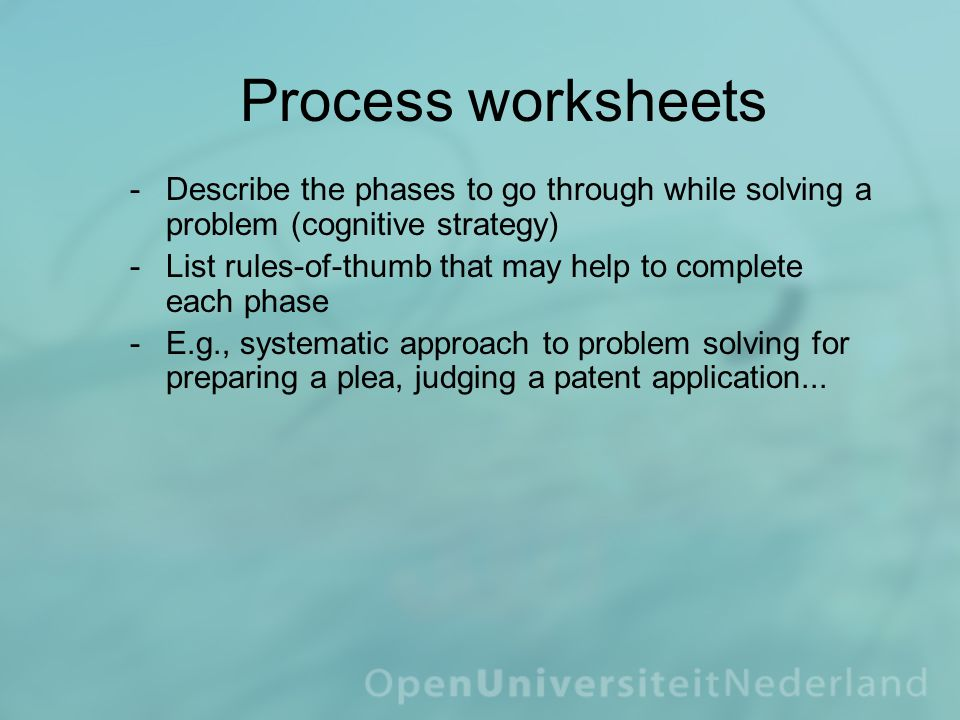 Process worksheets ­Describe the phases to go through while solving a problem (cognitive strategy) ­List rules-of-thumb that may help to complete each phase ­E.g., systematic approach to problem solving for preparing a plea, judging a patent application...