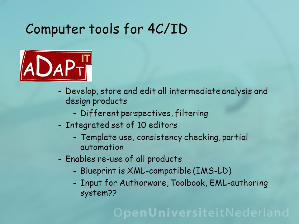 Computer tools for 4C/ID ­Develop, store and edit all intermediate analysis and design products ­Different perspectives, filtering ­Integrated set of 10 editors ­Template use, consistency checking, partial automation ­Enables re-use of all products ­Blueprint is XML-compatible (IMS-LD) ­Input for Authorware, Toolbook, EML-authoring system