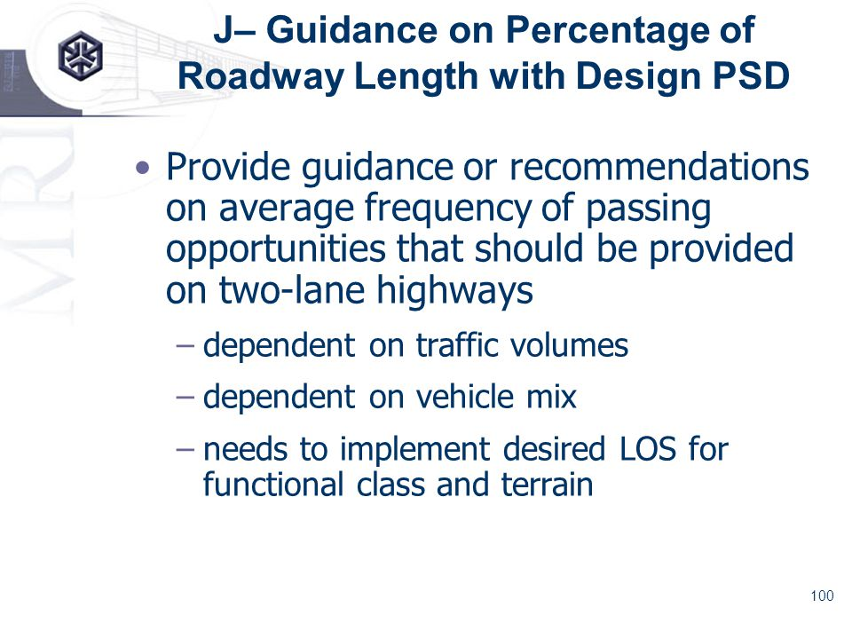 100 J– Guidance on Percentage of Roadway Length with Design PSD Provide guidance or recommendations on average frequency of passing opportunities that should be provided on two-lane highways –dependent on traffic volumes –dependent on vehicle mix –needs to implement desired LOS for functional class and terrain