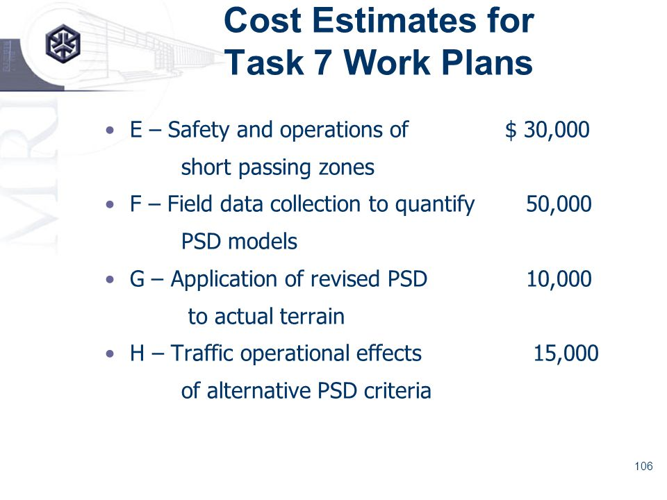 106 Cost Estimates for Task 7 Work Plans E – Safety and operations of$ 30,000 short passing zones F – Field data collection to quantify 50,000 PSD models G – Application of revised PSD 10,000 to actual terrain H – Traffic operational effects 15,000 of alternative PSD criteria
