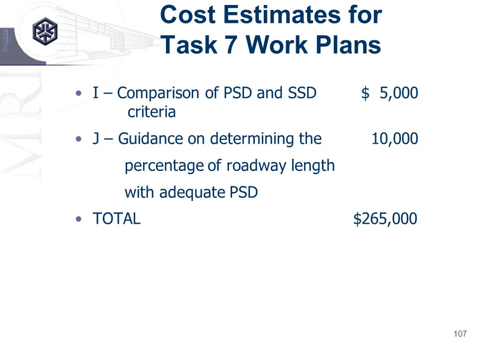 107 Cost Estimates for Task 7 Work Plans I – Comparison of PSD and SSD$ 5,000 criteria J – Guidance on determining the 10,000 percentage of roadway length with adequate PSD TOTAL $265,000