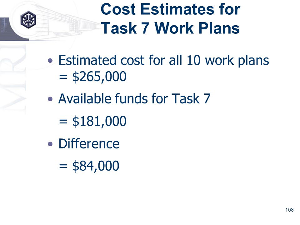 108 Cost Estimates for Task 7 Work Plans Estimated cost for all 10 work plans = $265,000 Available funds for Task 7 = $181,000 Difference = $84,000