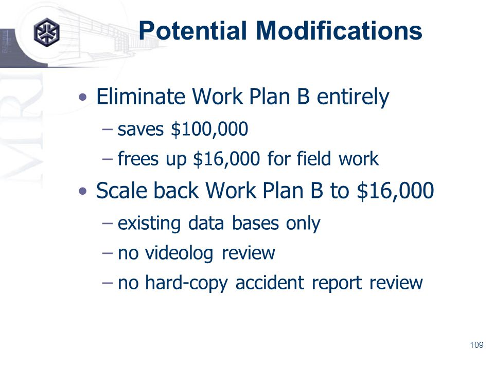 109 Potential Modifications Eliminate Work Plan B entirely –saves $100,000 –frees up $16,000 for field work Scale back Work Plan B to $16,000 –existing data bases only –no videolog review –no hard-copy accident report review