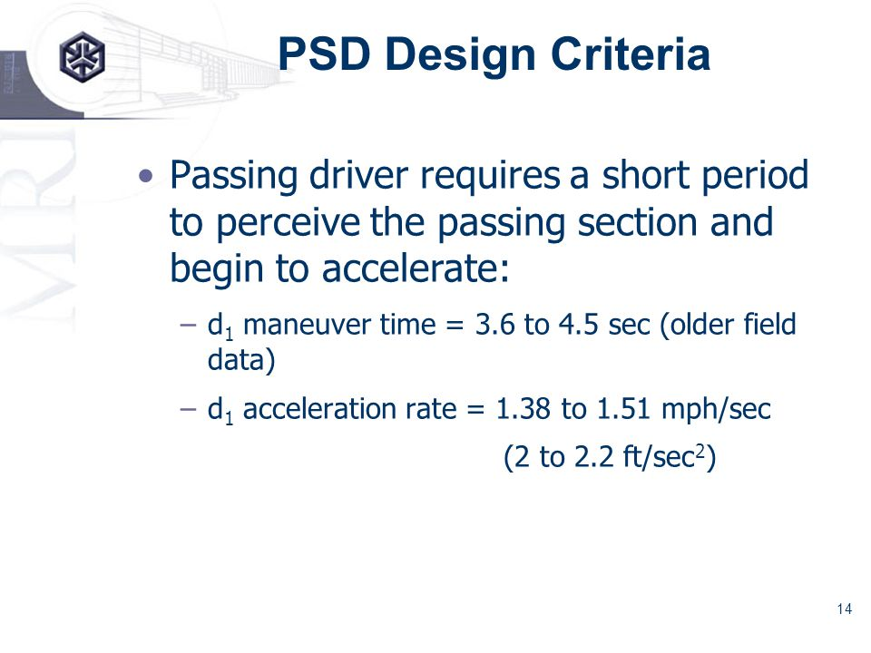 14 PSD Design Criteria Passing driver requires a short period to perceive the passing section and begin to accelerate: –d 1 maneuver time = 3.6 to 4.5 sec (older field data) –d 1 acceleration rate = 1.38 to 1.51 mph/sec (2 to 2.2 ft/sec 2 )