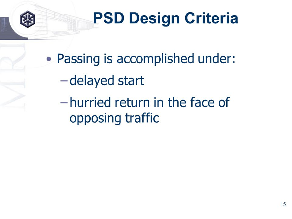 15 PSD Design Criteria Passing is accomplished under: –delayed start –hurried return in the face of opposing traffic