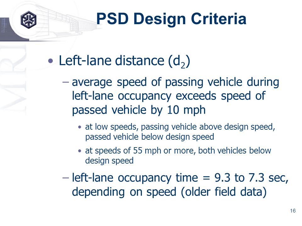 16 PSD Design Criteria Left-lane distance (d 2 ) –average speed of passing vehicle during left-lane occupancy exceeds speed of passed vehicle by 10 mph at low speeds, passing vehicle above design speed, passed vehicle below design speed at speeds of 55 mph or more, both vehicles below design speed –left-lane occupancy time = 9.3 to 7.3 sec, depending on speed (older field data)