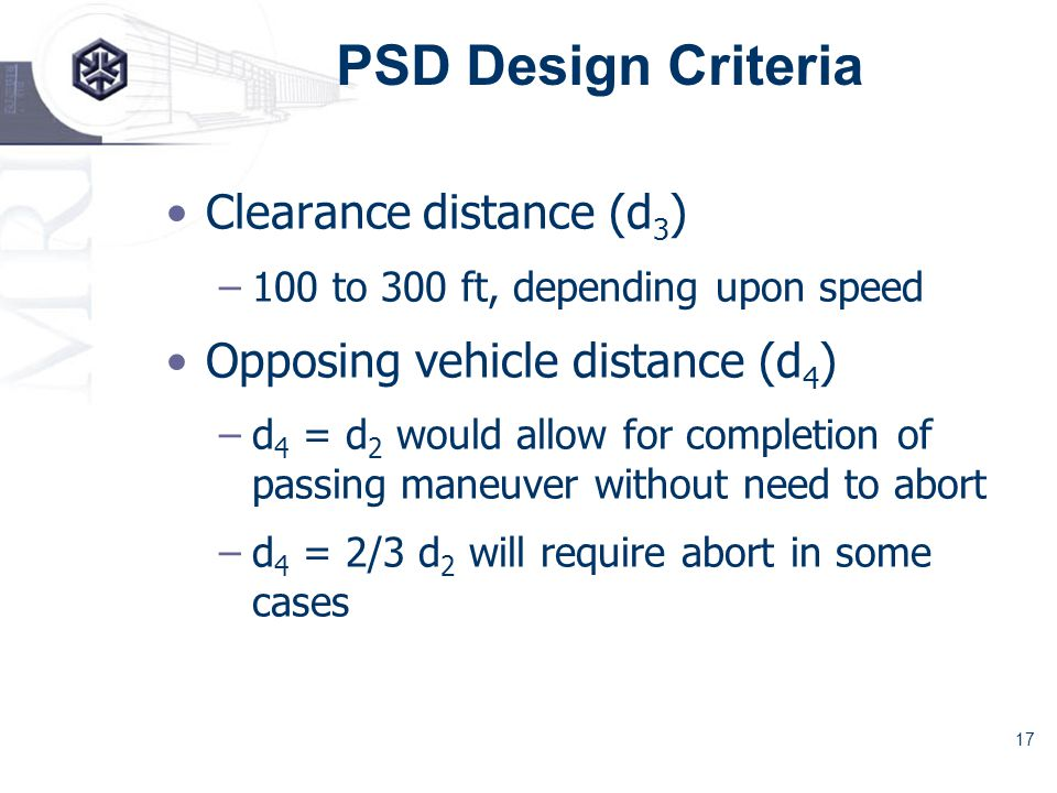 17 PSD Design Criteria Clearance distance (d 3 ) –100 to 300 ft, depending upon speed Opposing vehicle distance (d 4 ) –d 4 = d 2 would allow for completion of passing maneuver without need to abort –d 4 = 2/3 d 2 will require abort in some cases