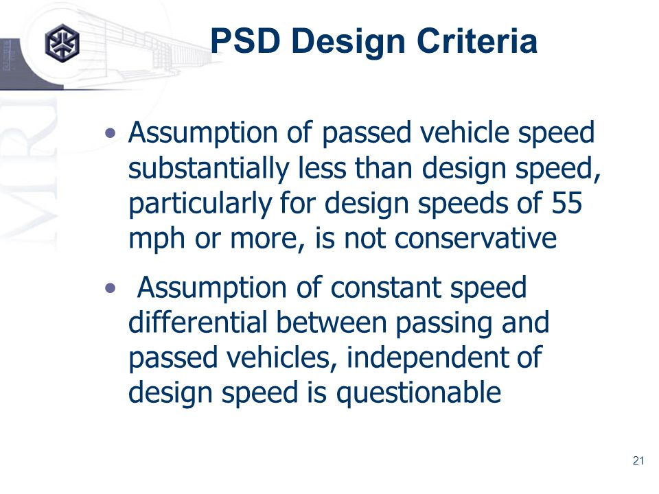 21 PSD Design Criteria Assumption of passed vehicle speed substantially less than design speed, particularly for design speeds of 55 mph or more, is not conservative Assumption of constant speed differential between passing and passed vehicles, independent of design speed is questionable