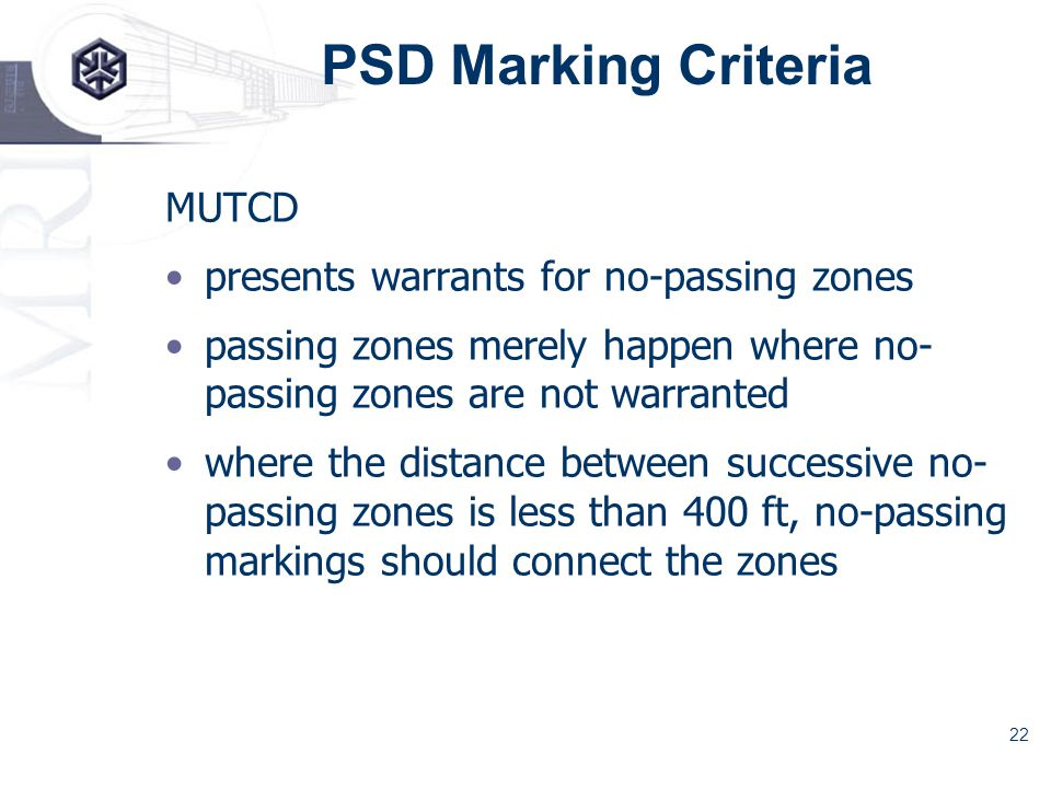 22 PSD Marking Criteria MUTCD presents warrants for no-passing zones passing zones merely happen where no- passing zones are not warranted where the distance between successive no- passing zones is less than 400 ft, no-passing markings should connect the zones