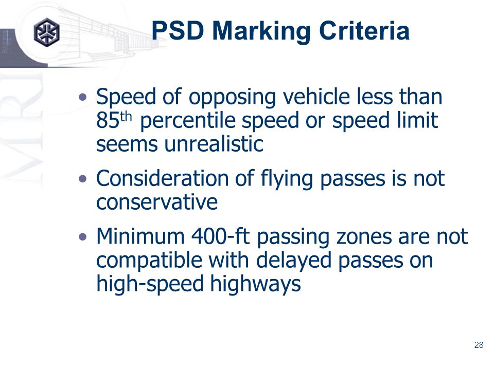 28 PSD Marking Criteria Speed of opposing vehicle less than 85 th percentile speed or speed limit seems unrealistic Consideration of flying passes is not conservative Minimum 400-ft passing zones are not compatible with delayed passes on high-speed highways