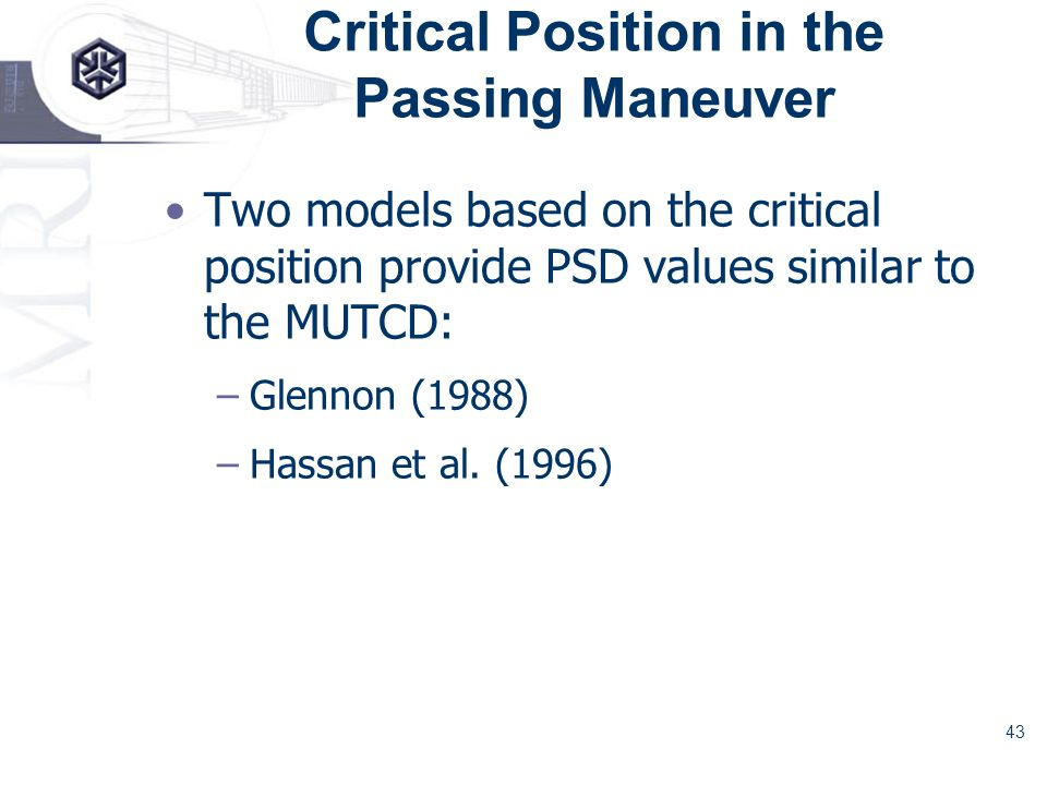 43 Critical Position in the Passing Maneuver Two models based on the critical position provide PSD values similar to the MUTCD: –Glennon (1988) –Hassan et al.