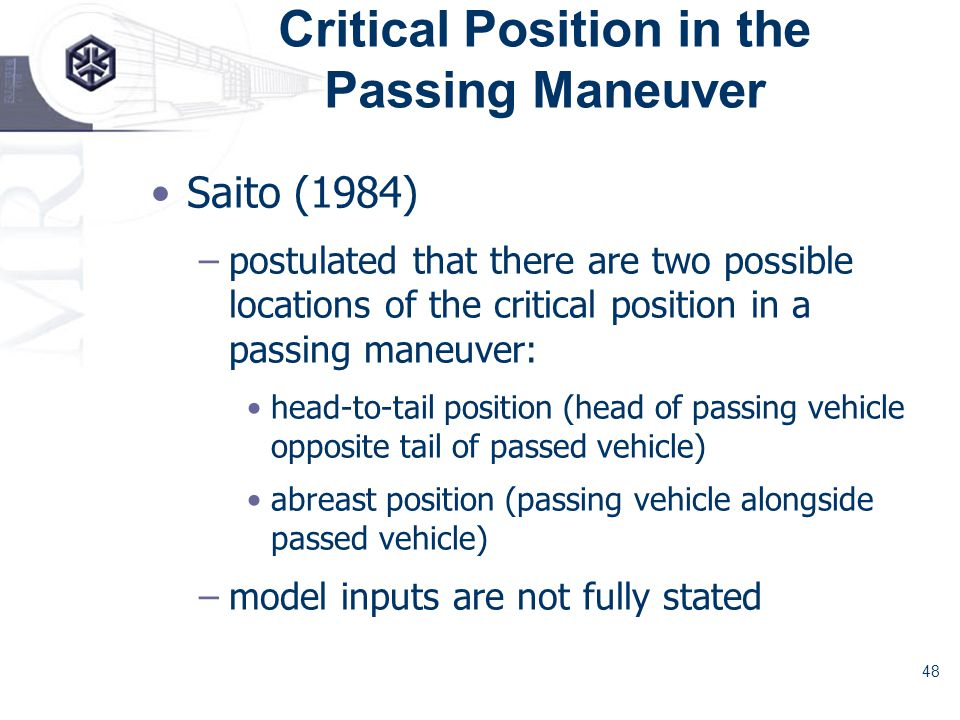 48 Critical Position in the Passing Maneuver Saito (1984) –postulated that there are two possible locations of the critical position in a passing maneuver: head-to-tail position (head of passing vehicle opposite tail of passed vehicle) abreast position (passing vehicle alongside passed vehicle) –model inputs are not fully stated