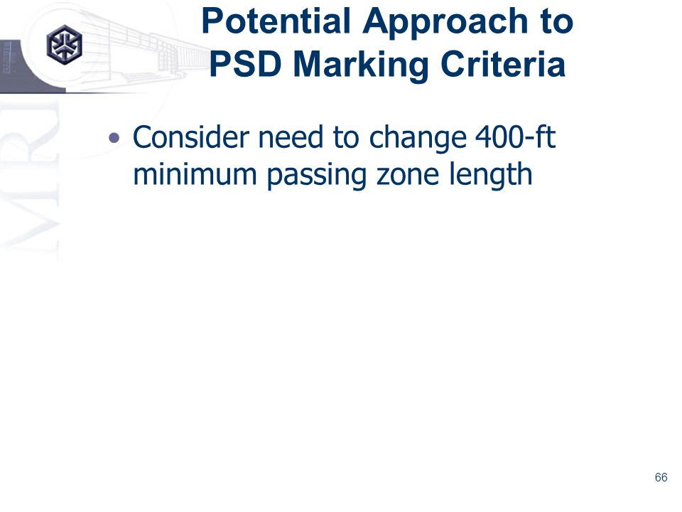 66 Potential Approach to PSD Marking Criteria Consider need to change 400-ft minimum passing zone length