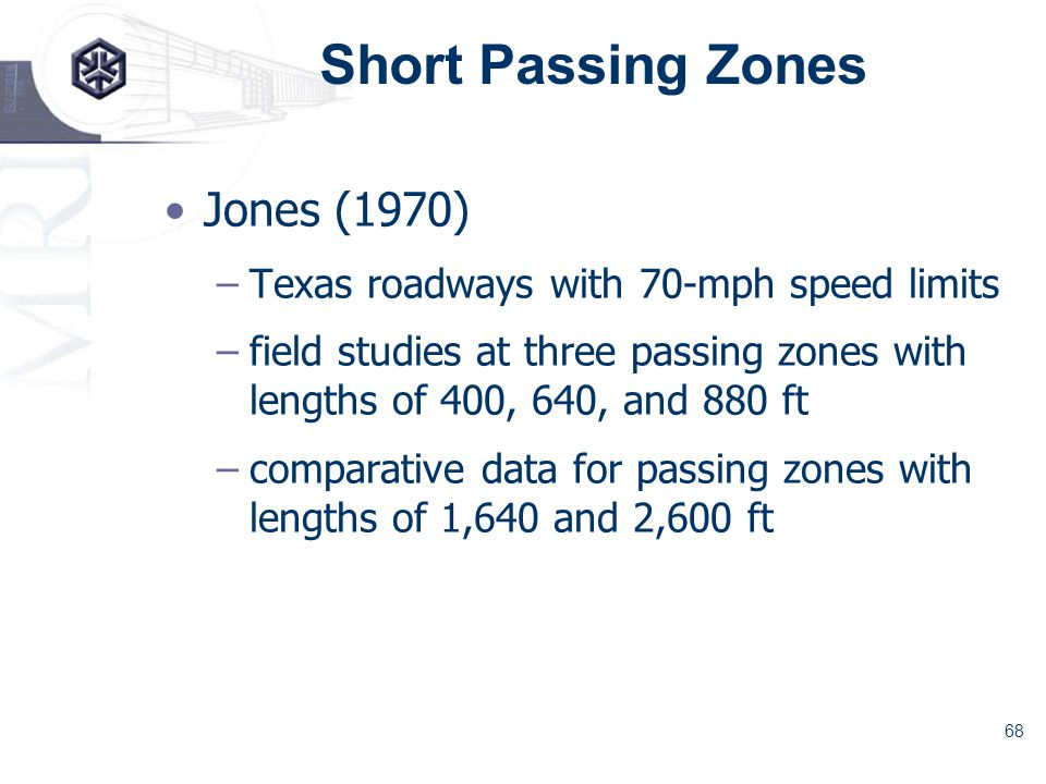 68 Short Passing Zones Jones (1970) –Texas roadways with 70-mph speed limits –field studies at three passing zones with lengths of 400, 640, and 880 ft –comparative data for passing zones with lengths of 1,640 and 2,600 ft