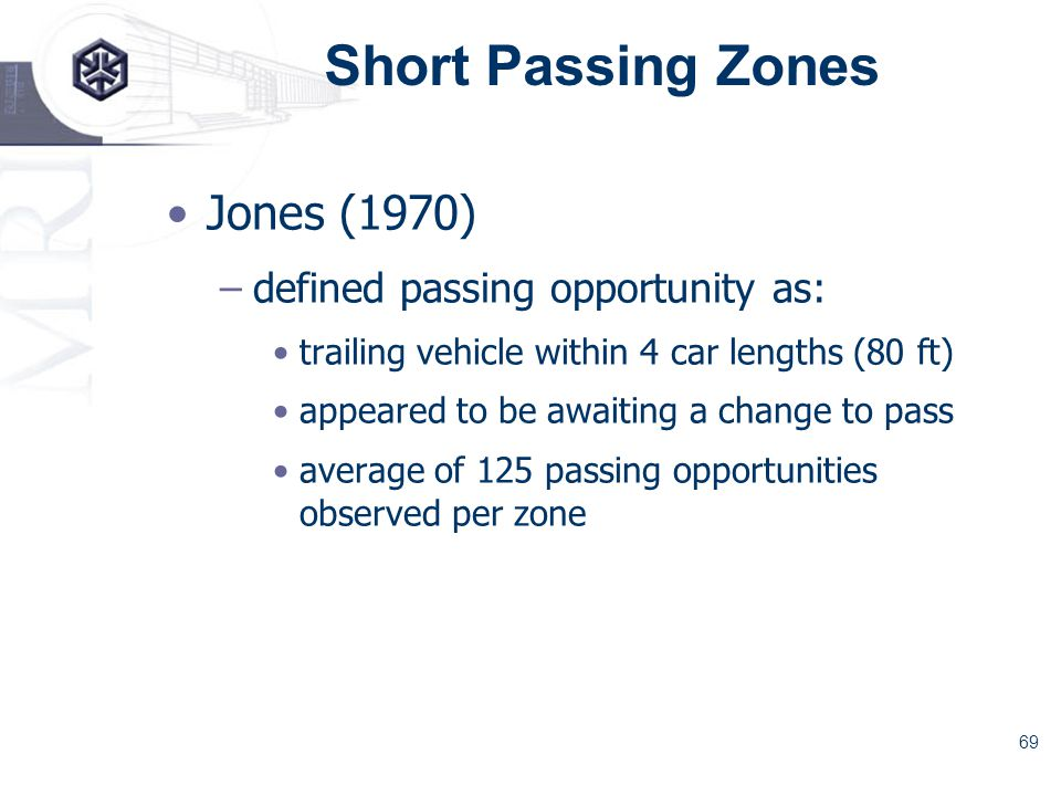 69 Short Passing Zones Jones (1970) –defined passing opportunity as: trailing vehicle within 4 car lengths (80 ft) appeared to be awaiting a change to pass average of 125 passing opportunities observed per zone