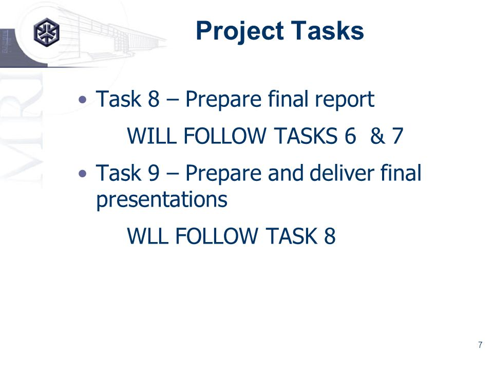7 Project Tasks Task 8 – Prepare final report WILL FOLLOW TASKS 6 & 7 Task 9 – Prepare and deliver final presentations WLL FOLLOW TASK 8