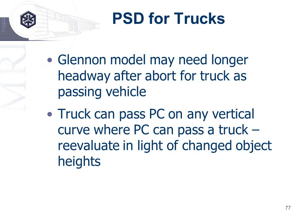 77 PSD for Trucks Glennon model may need longer headway after abort for truck as passing vehicle Truck can pass PC on any vertical curve where PC can pass a truck – reevaluate in light of changed object heights