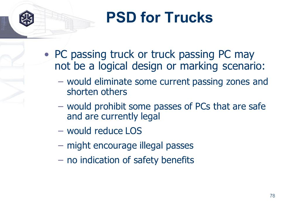 78 PSD for Trucks PC passing truck or truck passing PC may not be a logical design or marking scenario: –would eliminate some current passing zones and shorten others –would prohibit some passes of PCs that are safe and are currently legal –would reduce LOS –might encourage illegal passes –no indication of safety benefits
