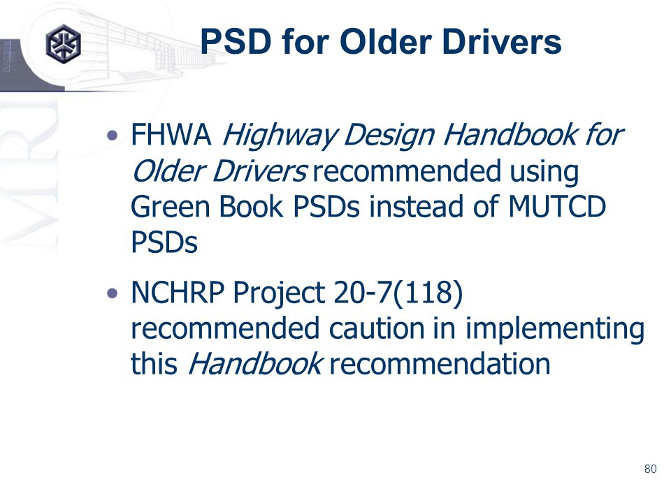 80 PSD for Older Drivers FHWA Highway Design Handbook for Older Drivers recommended using Green Book PSDs instead of MUTCD PSDs NCHRP Project 20-7(118) recommended caution in implementing this Handbook recommendation