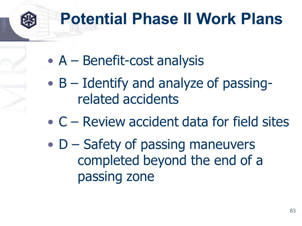 83 Potential Phase II Work Plans A – Benefit-cost analysis B – Identify and analyze of passing- related accidents C – Review accident data for field sites D – Safety of passing maneuvers completed beyond the end of a passing zone