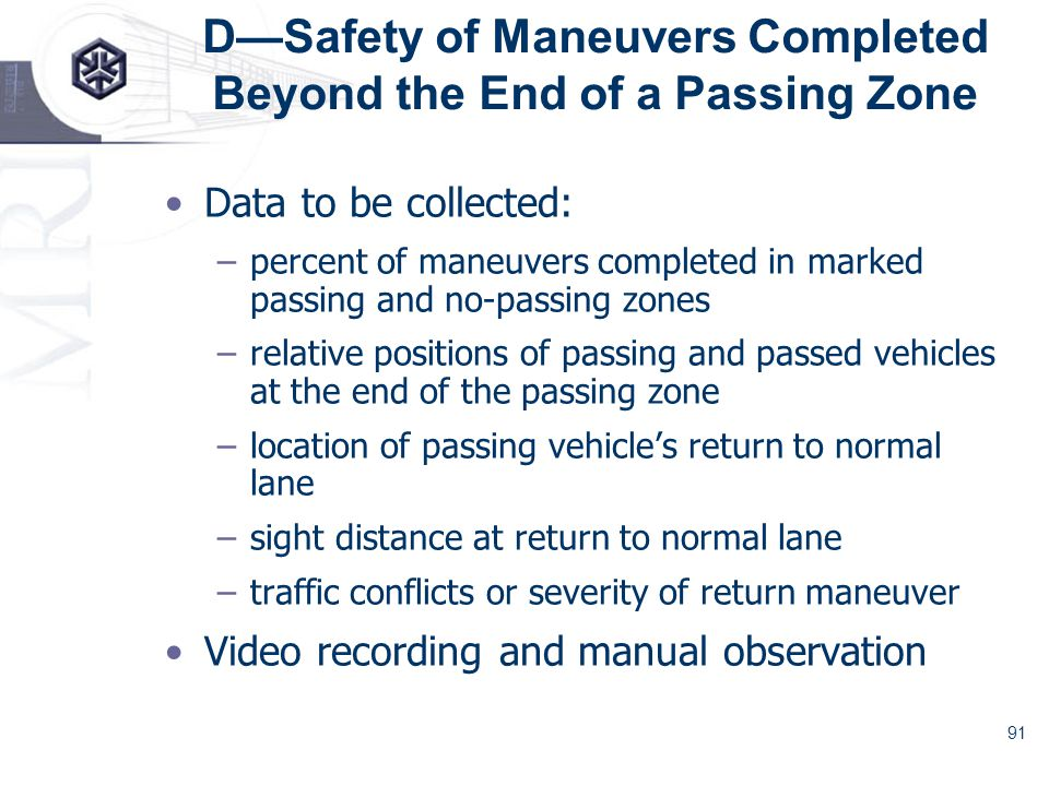 91 DSafety of Maneuvers Completed Beyond the End of a Passing Zone Data to be collected: –percent of maneuvers completed in marked passing and no-passing zones –relative positions of passing and passed vehicles at the end of the passing zone –location of passing vehicles return to normal lane –sight distance at return to normal lane –traffic conflicts or severity of return maneuver Video recording and manual observation