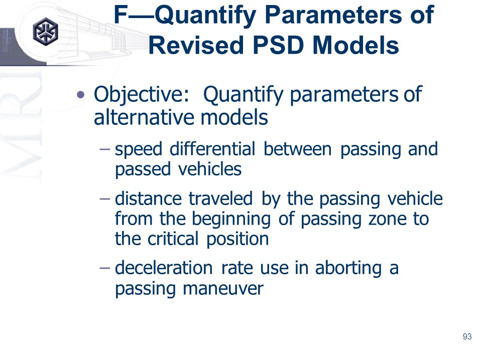 93 FQuantify Parameters of Revised PSD Models Objective: Quantify parameters of alternative models –speed differential between passing and passed vehicles –distance traveled by the passing vehicle from the beginning of passing zone to the critical position –deceleration rate use in aborting a passing maneuver