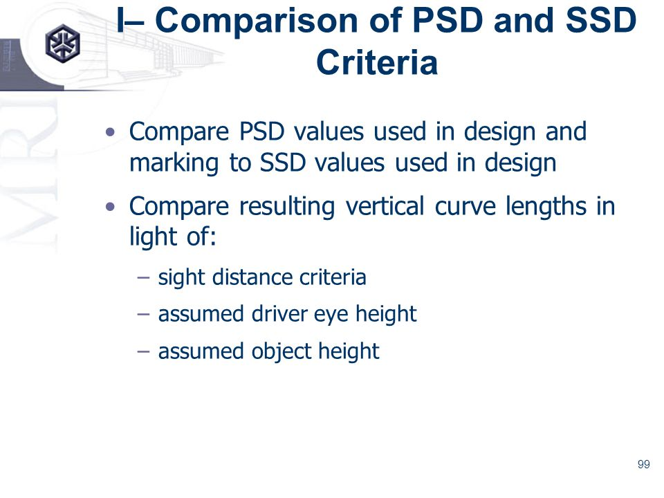 99 I– Comparison of PSD and SSD Criteria Compare PSD values used in design and marking to SSD values used in design Compare resulting vertical curve lengths in light of: –sight distance criteria –assumed driver eye height –assumed object height