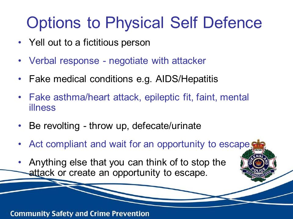 Options to Physical Self Defence Yell out to a fictitious person Verbal response - negotiate with attacker Fake medical conditions e.g. AIDS/Hepatitis